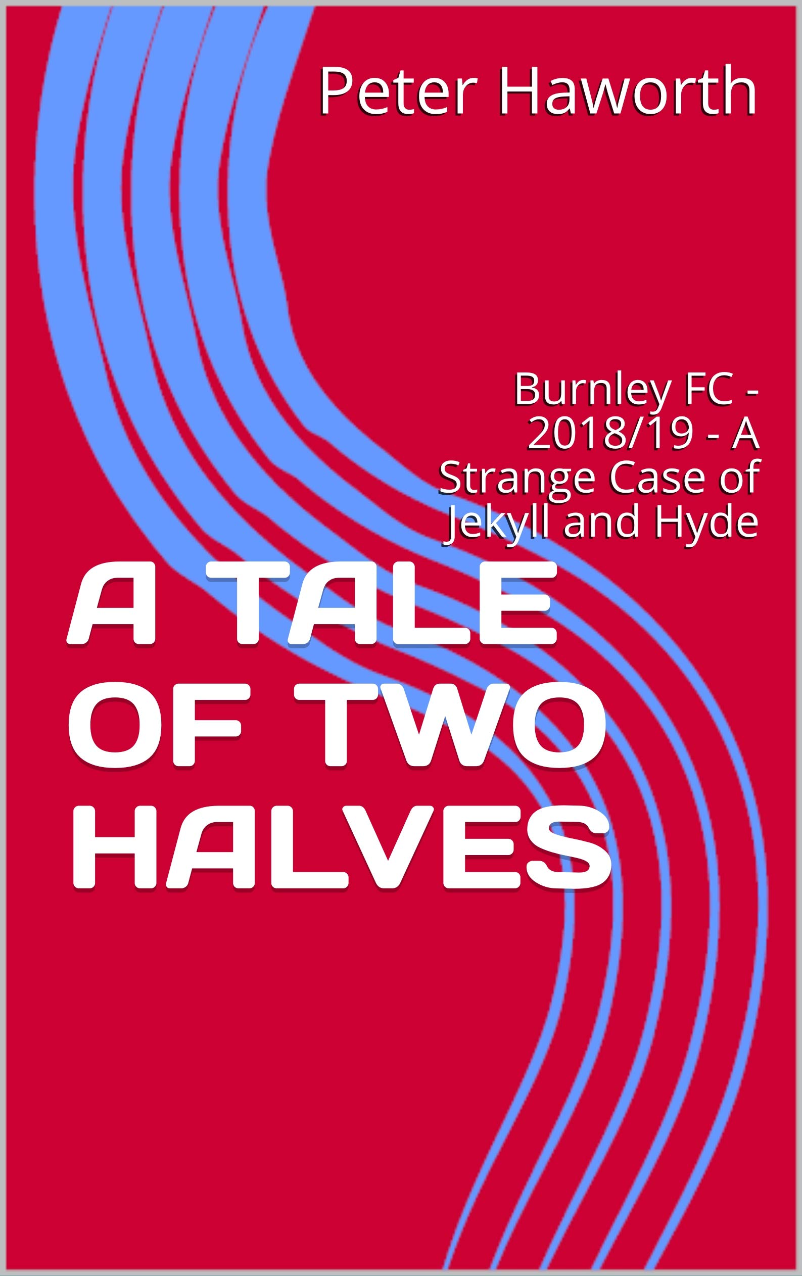 A TALE OF TWO HALVES: Burnley FC - 2018/19 - A Strange Case Of Jekyll And Hyde (Burnley FC - The Premier League Diaries Vo...