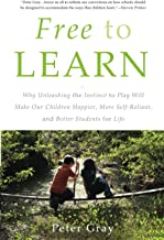 Free to Learn: Why Unleashing the Instinct to Play Will Make Our Children Happier, More Self-Reliant, and Better Students ...