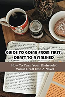 Guide To Going From First Draft To A Finished: How To Turn Your Disheveled Vomit Draft Into A Novel: How Do You Write A No...