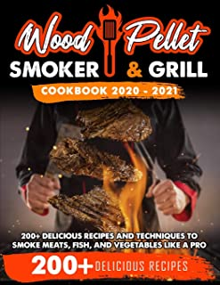 Wood Pellet Smoker and Grill Cookbook 2020 - 2021: For Real Pitmasters. 200+ Delicious Recipes and Techniques to Smoke Mea...