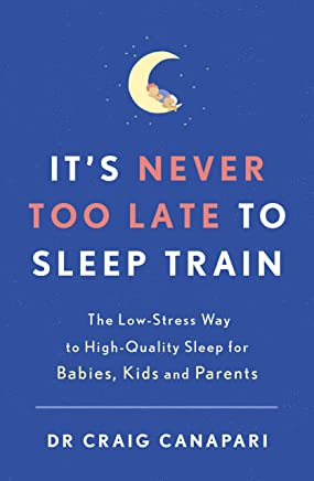 It's Never too Late to Sleep Train: The low stress way to high quality sleep for babies, kids and parents