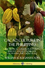 Cacao Culture in the Philippines: The Tropical Climate, Plantation, Harvest and Economics of Cultivating the Cacao Plant
