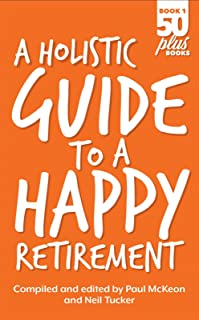 A Holistic Guide to a Happy Retirement (Fifty Plus Books Book 1)