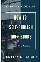 Course: How to Self-Publish 100+ Books & Earn Money Doing It (Courses By Destiny S. Harris) Kindle Edition