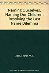 Naming Ourselves, Naming Our Children: Resolving the Last Name Dilemma Capa dura