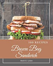 100 Brown Bag Sandwich Recipes: Unlocking Appetizing Recipes in The Best Brown Bag Sandwich Cookbook!