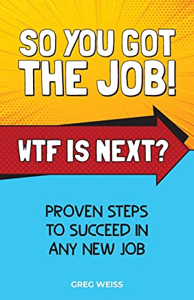 So You Got The Job! WTF Is Next?: Proven steps to succeed in any new job.