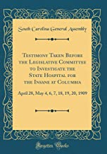Testimony Taken Before the Legislative Committee to Investigate the State Hospital for the Insane at Columbia: April 28, May 4, 6, 7, 18, 19, 20, 1909 (Classic Reprint)