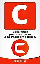 C: Guía final paso por paso a la Programación C (Programming in C en Español/ Programming in C in Spanish) (Spanish Edition)
