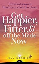 Get Happier, Fitter, and off the Meds Now: 7 Steps to Improved Health and a Body You Love