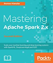 Mastering Apache Spark 2.x - Second Edition: Scale your machine learning and deep learning systems with SparkML, DeepLearning4j and H2O