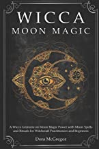 Wicca Moon Magic: A Wicca Grimoire on Moon Magic Power with Moon Spells and Rituals for Witchcraft Practitioners and Begin...