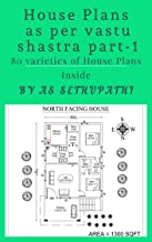 HOUSE PLANS as per Vastu Shastra Part -1: (80 variety of house plans as per Vastu Shastra with detailed explanation and different square areas)
