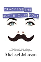 Cracking the Boy's Club Code: The Woman's Guide to Being Heard and Valued in the Workplace