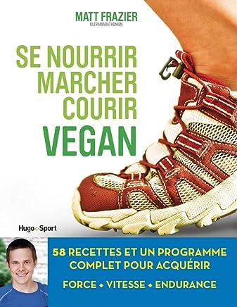 Se nourrir, marcher, courir vegan : 58 recettes et un programme complet pour acquérir force, vitesse, endurance