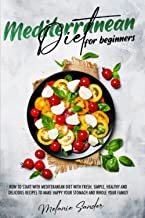 Mediterranean Diet for Beginners: The Ultimate Step-by-Step Guide That Will Allow to Start with Mediterranean Diet Avoidin...
