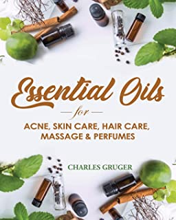 Essential Oils for Acne, Skin Care, Hair Care, Massage and Perfumes: 120 Essential Oil Blends and Recipes for Skin Care, A...