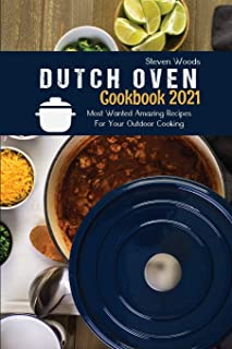Dutch Oven Cookbook 2021: Most Wanted Amazing Recipes For Your Outdoor Cooking