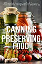 CANNING AND PRESERVING FOOD FOR BEGINNERS: 250 Amazingly Quick and Easy Family-Approved Delicious essential canning Recipe...