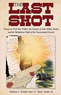 The Last Shot: Essays on Civil War Politics, the Demise of John Wilkes Booth, and the Republican Myth of the Assassinated ...