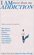 I Am More Than My Addiction: True stories, poems, and essays