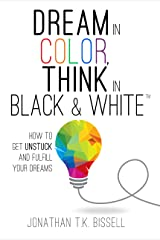 Dream in Color, Think in Black & White: How to Get Unstuck and Fulfill Your Dreams Kindle Edition