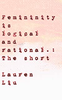 Femininity Is Logical and Rational : The Short (English Edition)