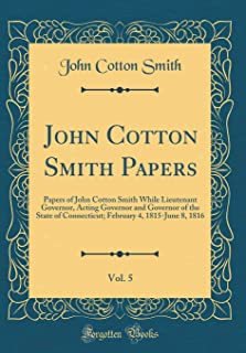 John Cotton Smith Papers, Vol. 5: Papers of John Cotton Smith While Lieutenant Governor, Acting Governor and Governor of t...
