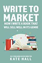 Write to Market: How I Write A Book That Will Sell Well In Its Genre (Self-Publishing Success 2)