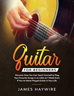 Guitar for Beginners: Discover How You Can Teach Yourself to Play Your Favorite Songs in as Little as 1 Week Even If You'v...