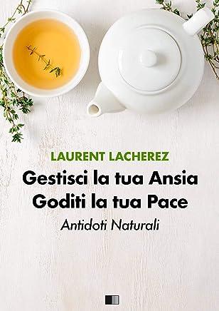 Gestisci la tua Ansia Goditi la tua Pace : Antidoti naturali