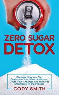 Zero Sugar Detox: Discover How You Can Overcome Your Silent Addiction, Crush Your Cravings, and Burn Fat Effortlessly in t...