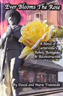 Ever Blooms The Rose: A Novel of Cartersville's Rebels, Renegades and Reconstruction