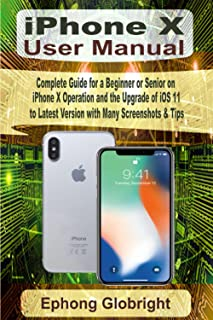 iPhone X User Manual: Complete Guide for a Beginner or Senior on iPhone X Operation and the Upgrade of iOS 11 to Latest Ve...
