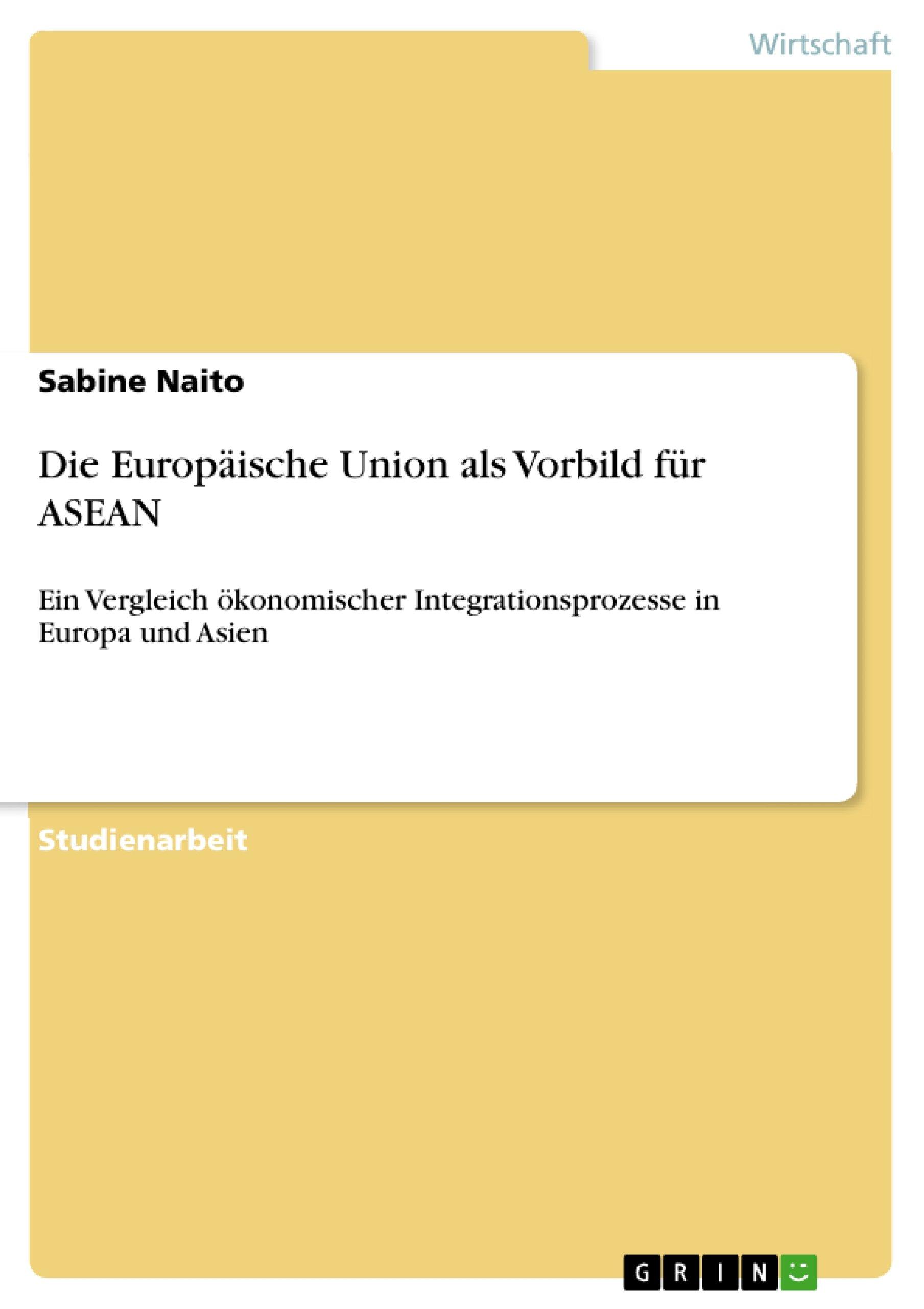 Die Europäische Union als Vorbild für ASEAN: Ein Vergleich ökonomischer Integrationsprozesse in Europa und Asien (German Edition)