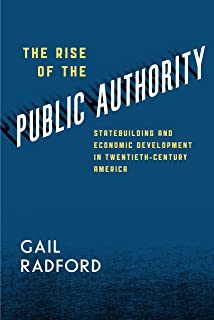 The Rise of the Public Authority: Statebuilding and Economic Development in Twentieth-Century America