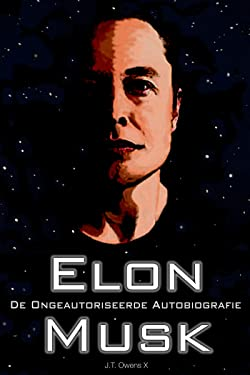 Elon Musk: De Ongeautoriseerde Autobiografie (Dutch Edition)