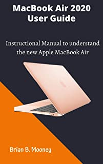 MacBook Air 2020 User Guide: A detailed and easy Instructional Manual to understand the new Apple MacBook Air for Beginner...