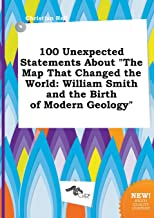 100 Unexpected Statements about the Map That Changed the World: William Smith and the Birth of Modern Geology