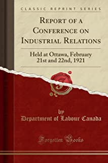 Report of a Conference on Industrial Relations: Held at Ottawa, February 21st and 22nd, 1921 (Classic Reprint)