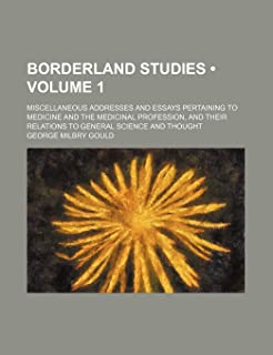 Borderland Studies (Volume 1); Miscellaneous Addresses and Essays Pertaining to Medicine and the Medicinal Profession, and...