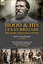 Hood & His Texas Brigade During the American Civil War: Hood's Texas Brigade by J. B. Polley & The Life and Character of General John B. Hood by Mrs. C. M. Winkler