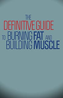 The Definitive Guide To Burning Fat and Building Muscle