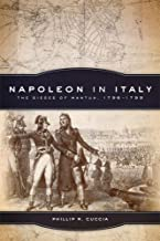 Napoleon in Italy: The Sieges of Mantua, 1796–1799 (Campaigns and Commanders Series)