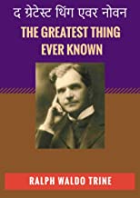 द ग्रेटेस्ट थिंग एवर नोवन: THE GREATEST THING EVER KNOWN: RALPH WALDO TRINE Extraordinary Self Development & Motivational Book (Hindi Edition)
