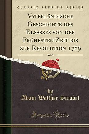 Vaterländische Geschichte des Elsasses von der Frühesten Zeit bis zur Revolution 1789, Vol. 5 (Classic Reprint)