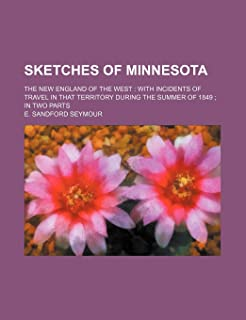 Sketches of Minnesota; The New England of the West with Incidents of Travel in That Territory During the Summer of 1849 in...