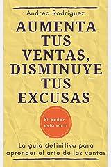 AUMENTA TUS VENTAS, DISMINUYE TUS EXCUSAS: La guía definitiva para aprender el arte de las ventas (Spanish Edition) Kindle Edition