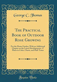 The Practical Book of Outdoor Rose Growing: For the Home Garden, with an Additional Chapter on the Latest Developments, 17...