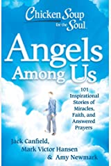 Chicken Soup for the Soul: Angels Among Us: 101 Inspirational Stories of Miracles, Faith, and Answered Prayers Kindle Edition